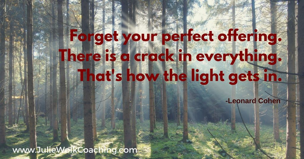Forget your perfect offering.There is a crack in everything.That's how the light gets in.-Leonard Cohen-3